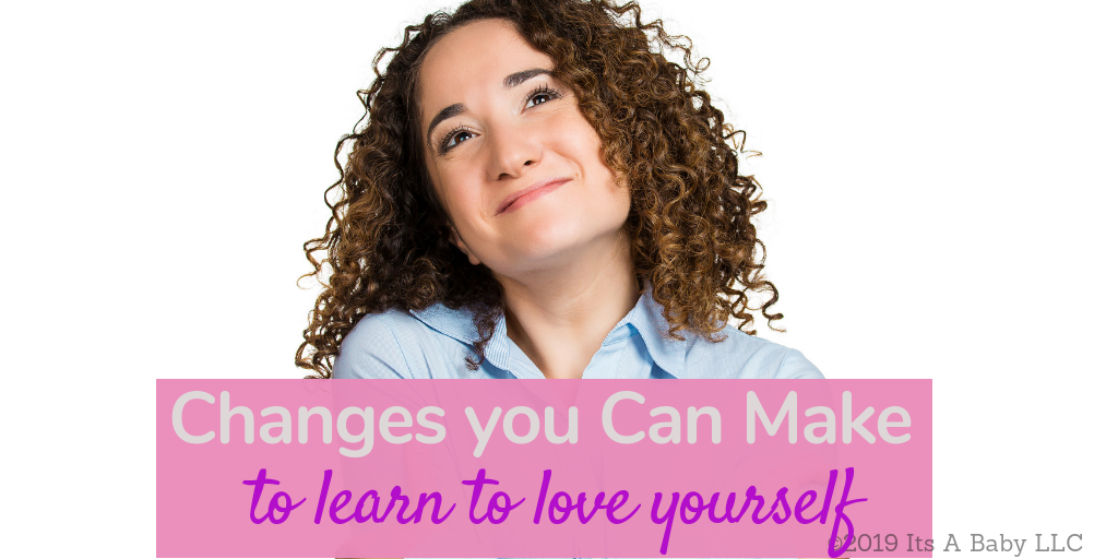 Changes you can make today to learn to love yourself